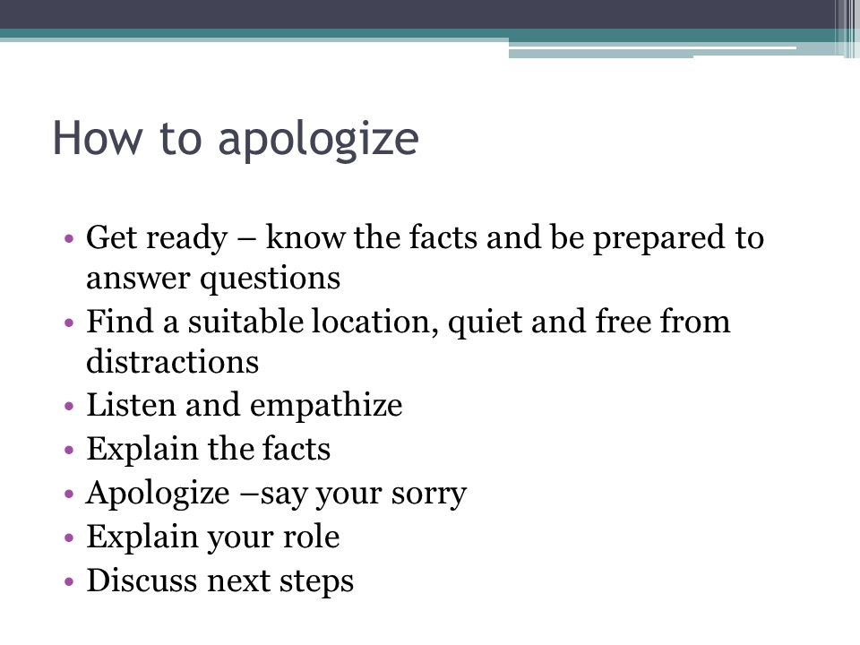 How to apologize Get ready – know the facts and be prepared to answer questions. Find a suitable location, quiet and free from distractions.