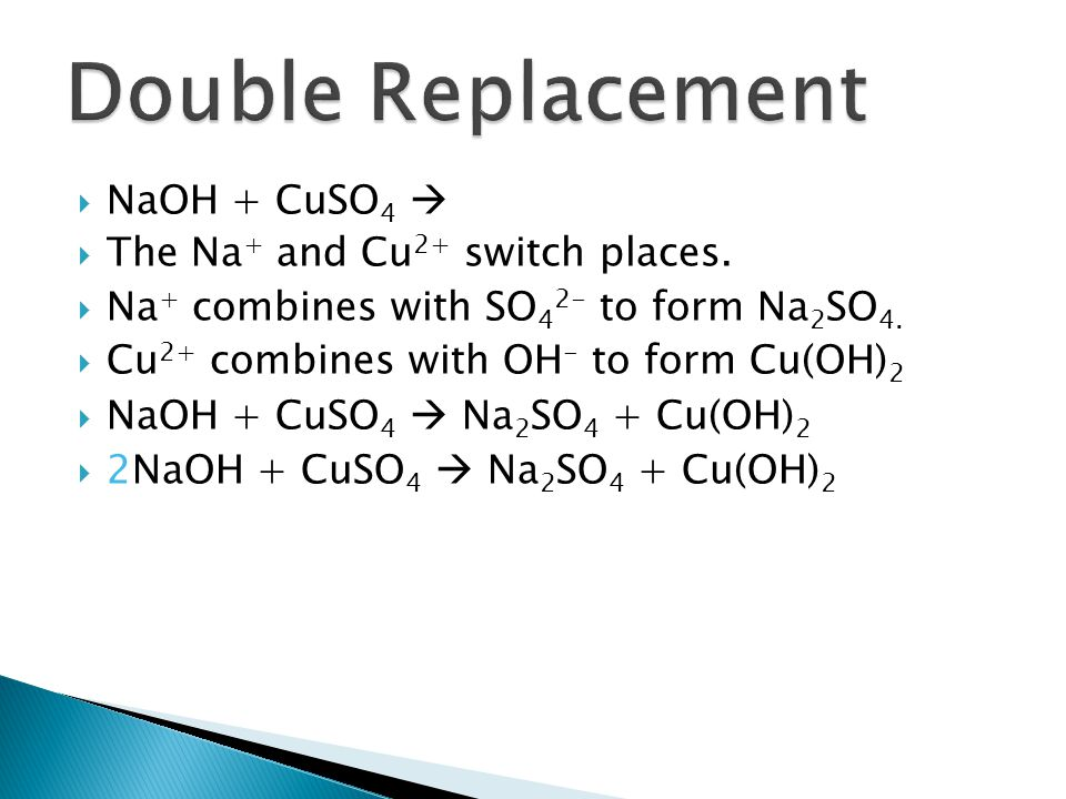 Double Replacement NaOH + CuSO4  The Na+ and Cu2+ switch places.
