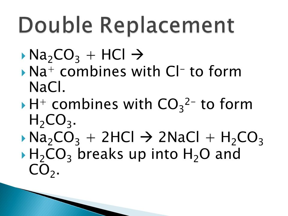 Double Replacement Na2CO3 + HCl  Na+ combines with Cl- to form NaCl.