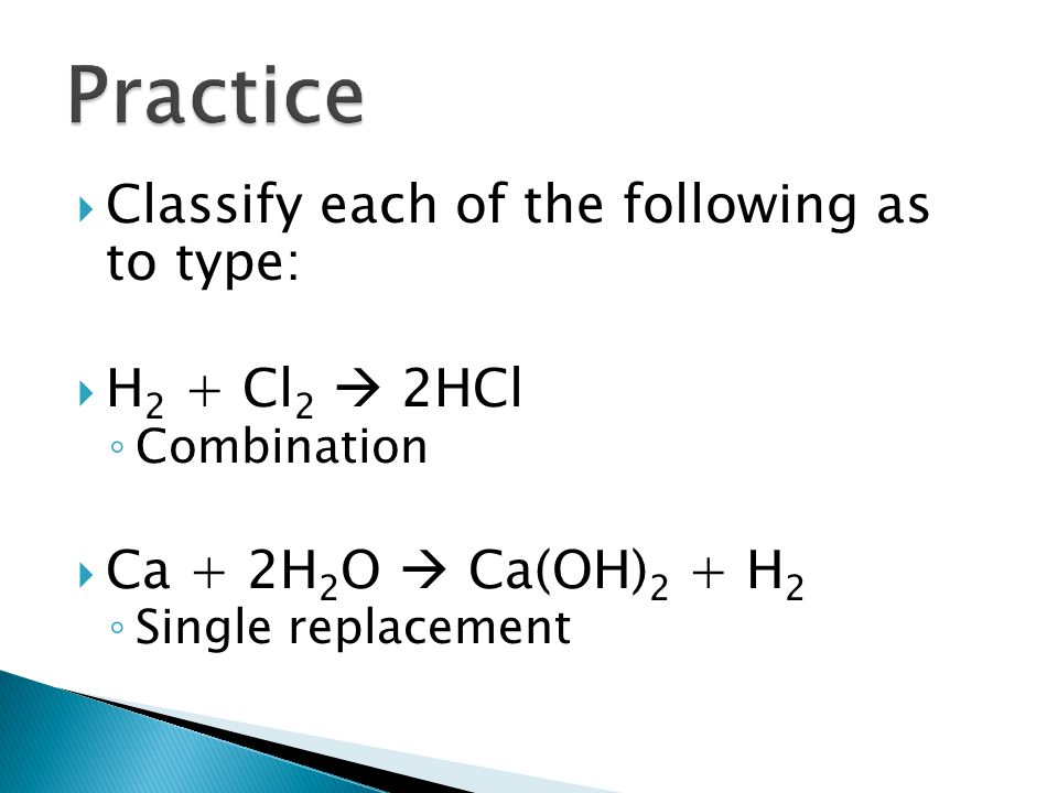 Practice Classify each of the following as to type: H2 + Cl2  2HCl
