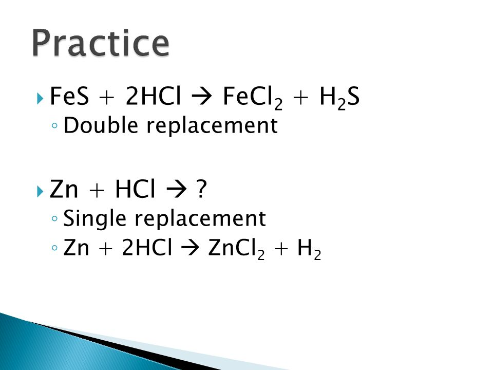 Practice FeS + 2HCl  FeCl2 + H2S Zn + HCl  Double replacement