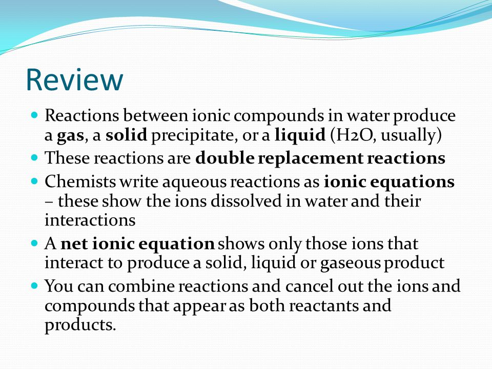 Review Reactions between ionic compounds in water produce a gas, a solid precipitate, or a liquid (H2O, usually)