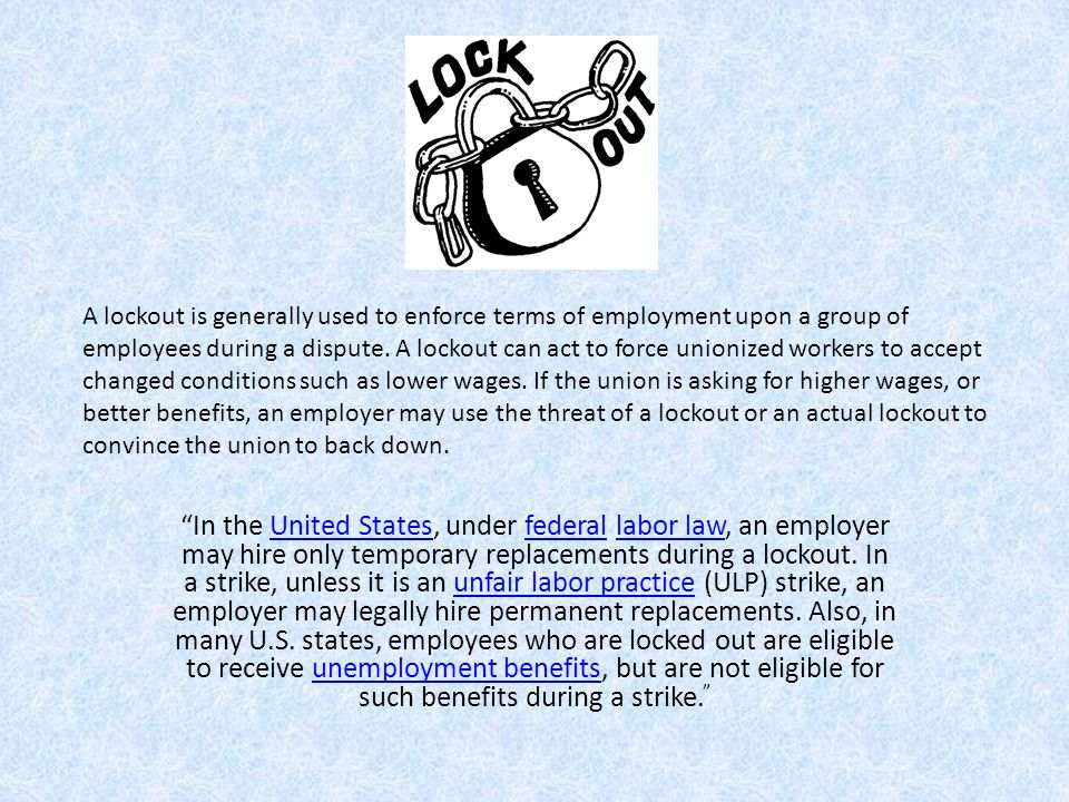 A lockout is generally used to enforce terms of employment upon a group of employees during a dispute. A lockout can act to force unionized workers to accept changed conditions such as lower wages. If the union is asking for higher wages, or better benefits, an employer may use the threat of a lockout or an actual lockout to convince the union to back down.