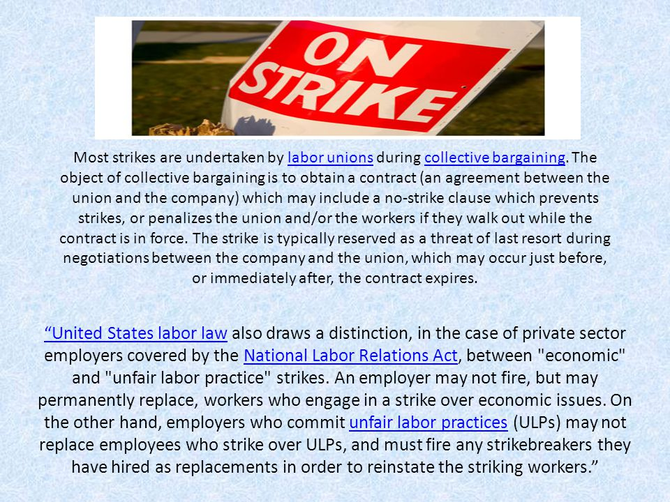 Most strikes are undertaken by labor unions during collective bargaining. The object of collective bargaining is to obtain a contract (an agreement between the union and the company) which may include a no-strike clause which prevents strikes, or penalizes the union and/or the workers if they walk out while the contract is in force. The strike is typically reserved as a threat of last resort during negotiations between the company and the union, which may occur just before, or immediately after, the contract expires.