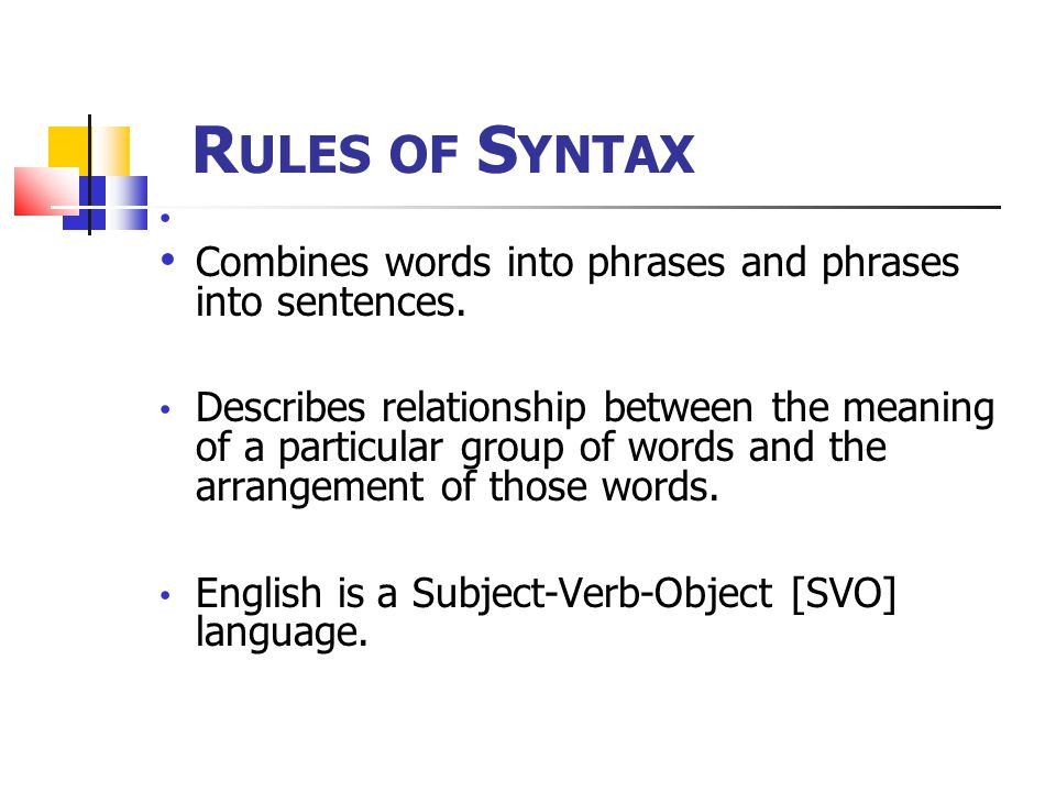 Rules of Syntax Combines words into phrases and phrases into sentences.