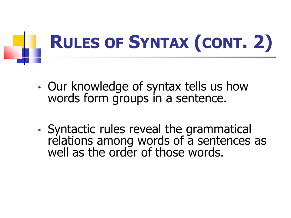 Rules of Syntax (cont. 2) Our knowledge of syntax tells us how words form groups in a sentence.