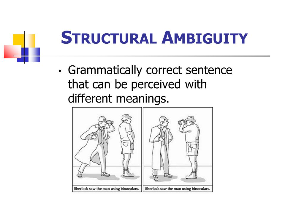 Structural Ambiguity Grammatically correct sentence that can be perceived with different meanings.
