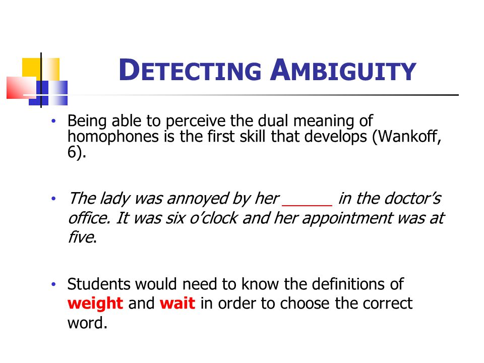 Detecting Ambiguity Being able to perceive the dual meaning of homophones is the first skill that develops (Wankoff, 6).