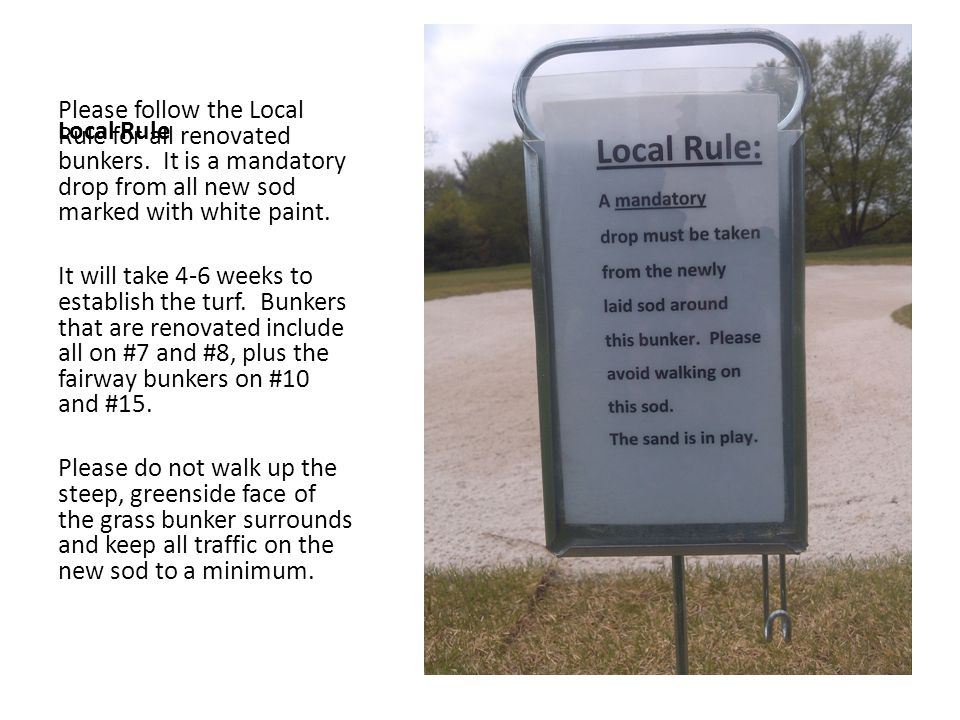 Local Rule Please follow the Local Rule for all renovated bunkers. It is a mandatory drop from all new sod marked with white paint.