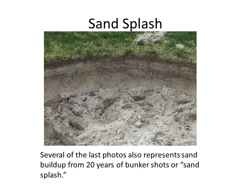 Sand Splash Several of the last photos also represents sand buildup from 20 years of bunker shots or sand splash.