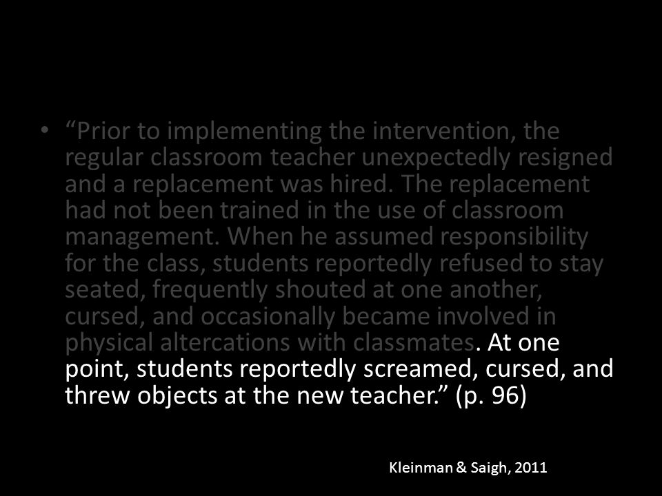 Prior to implementing the intervention, the regular classroom teacher unexpectedly resigned and a replacement was hired. The replacement had not been trained in the use of classroom management. When he assumed responsibility for the class, students reportedly refused to stay seated, frequently shouted at one another, cursed, and occasionally became involved in physical altercations with classmates. At one point, students reportedly screamed, cursed, and threw objects at the new teacher. (p. 96)