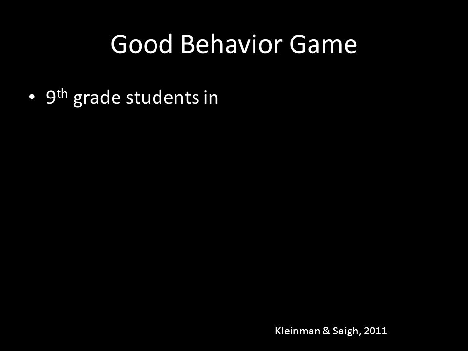 Good Behavior Game 9th grade students in Kleinman & Saigh, 2011
