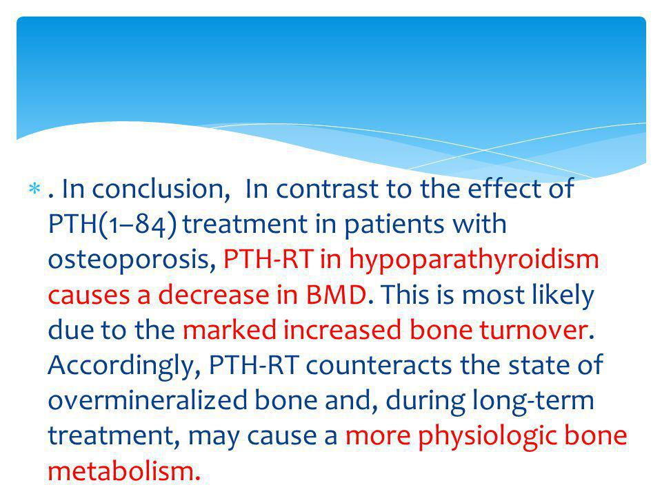 In conclusion, In contrast to the effect of PTH(1–84) treatment in patients with osteoporosis, PTH-RT in hypoparathyroidism causes a decrease in BMD.