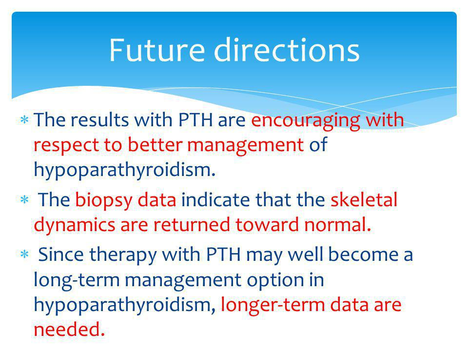 Future directions The results with PTH are encouraging with respect to better management of hypoparathyroidism.