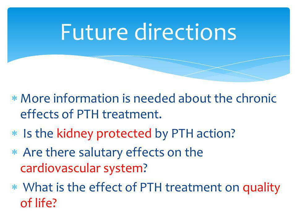 Future directions More information is needed about the chronic effects of PTH treatment. Is the kidney protected by PTH action