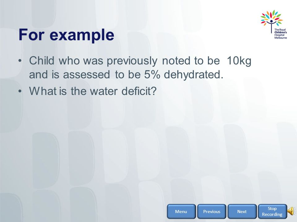 For example Child who was previously noted to be 10kg and is assessed to be 5% dehydrated. What is the water deficit