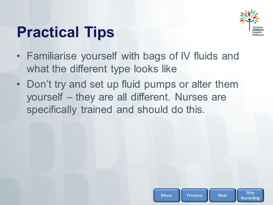 Practical Tips Familiarise yourself with bags of IV fluids and what the different type looks like.