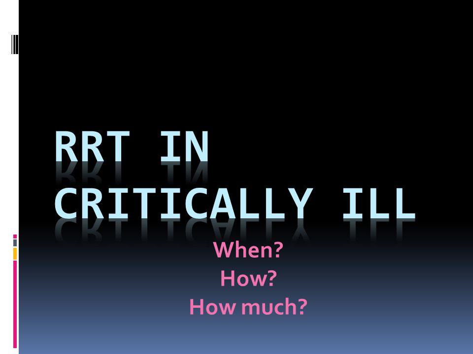 RRT in critically ill When How How much