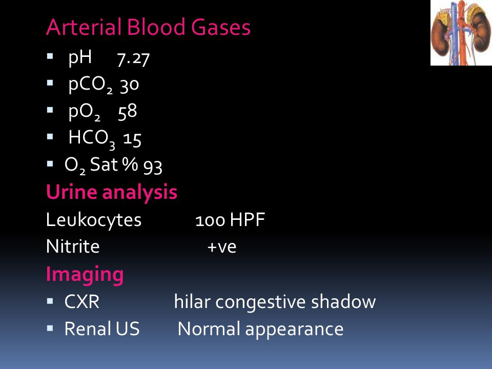 Arterial Blood Gases Urine analysis Imaging pH 7.27 pCO2 30 pO2 58