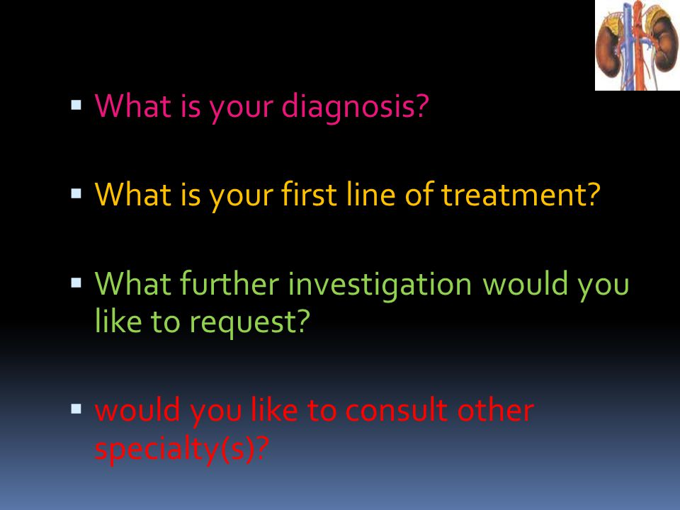 What is your diagnosis What is your first line of treatment What further investigation would you like to request