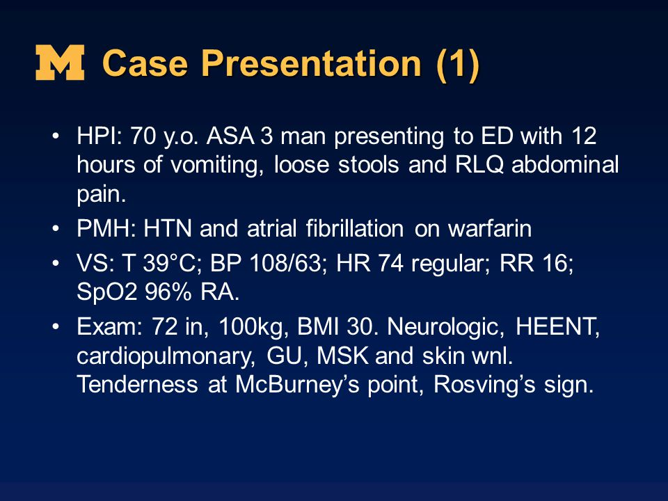 Case Presentation (1) HPI: 70 y.o. ASA 3 man presenting to ED with 12 hours of vomiting, loose stools and RLQ abdominal pain.