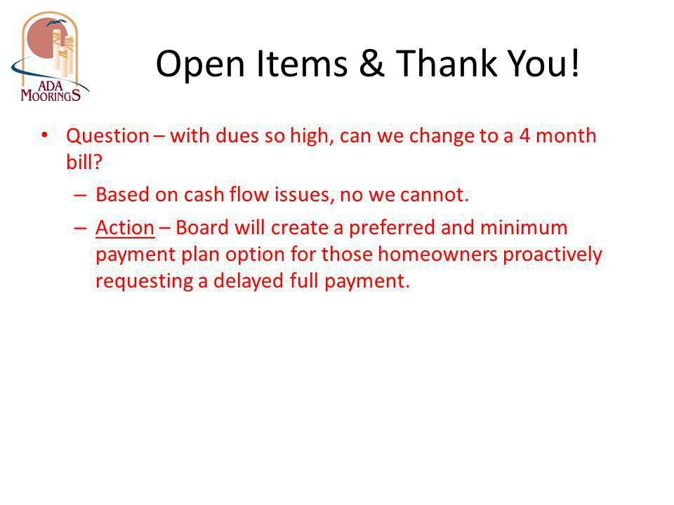 Open Items & Thank You! Question – with dues so high, can we change to a 4 month bill Based on cash flow issues, no we cannot.