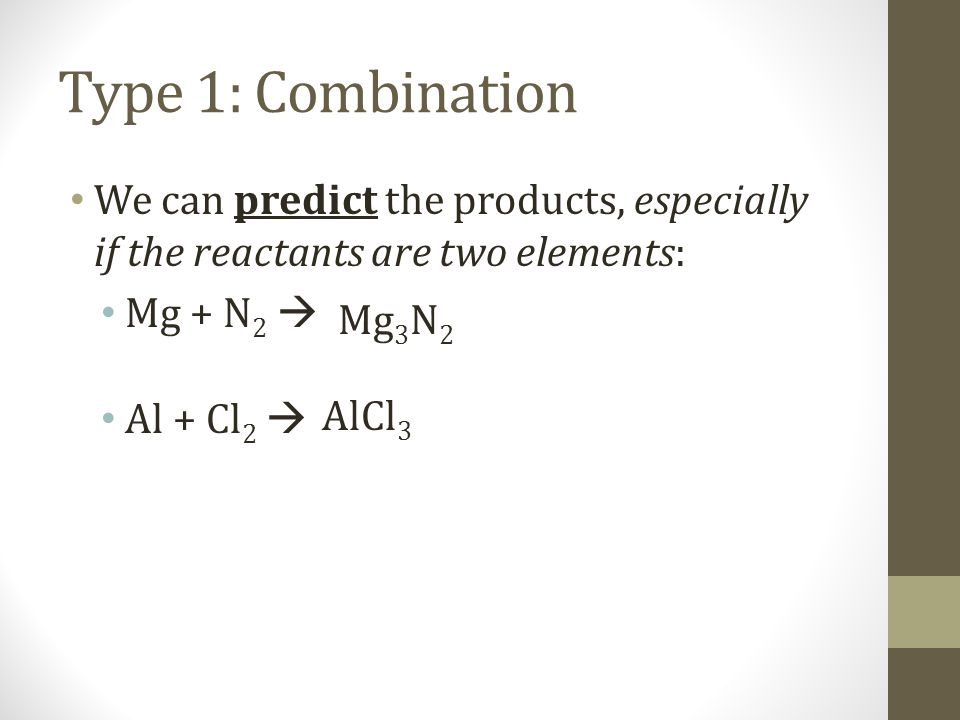 Type 1: Combination We can predict the products, especially if the reactants are two elements: Mg + N2 