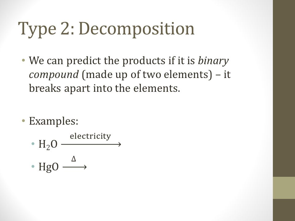 Type 2: Decomposition We can predict the products if it is binary compound (made up of two elements) – it breaks apart into the elements.