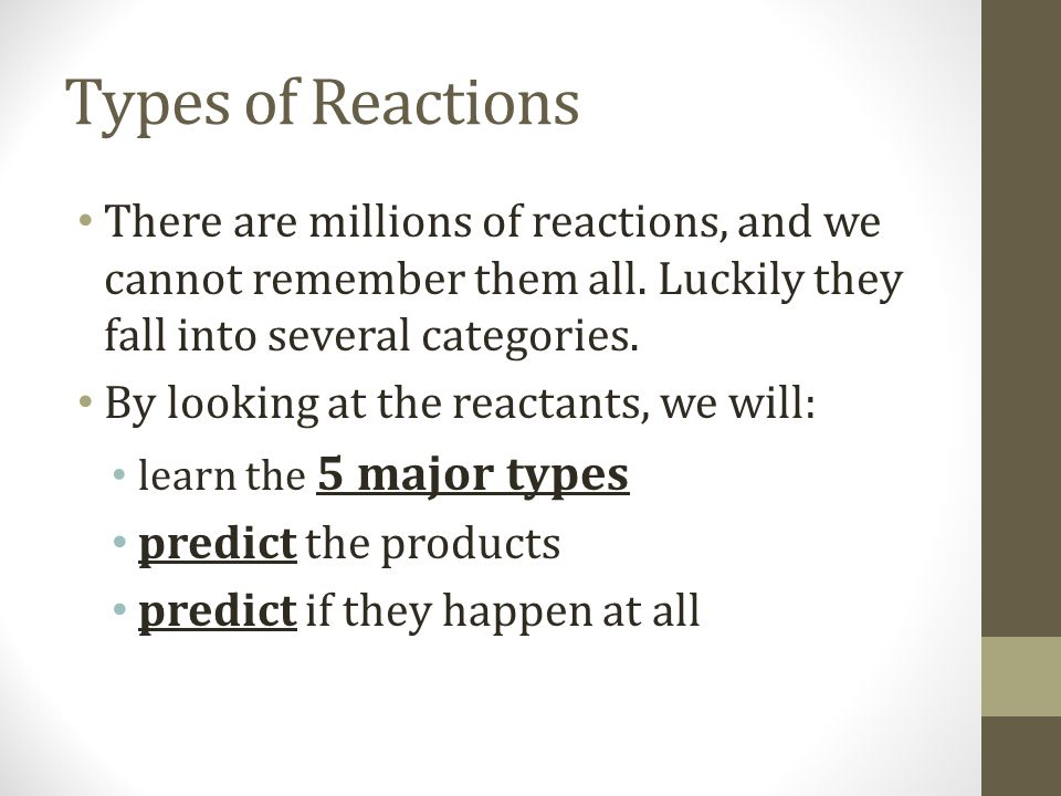 Types of Reactions There are millions of reactions, and we cannot remember them all. Luckily they fall into several categories.