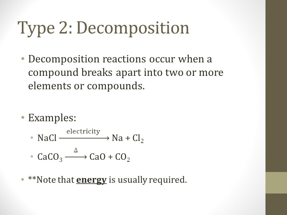 Type 2: Decomposition Decomposition reactions occur when a compound breaks apart into two or more elements or compounds.