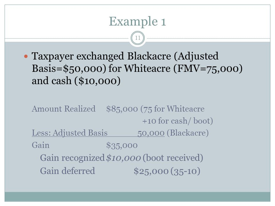 Example 1 Taxpayer exchanged Blackacre (Adjusted Basis=$50,000) for Whiteacre (FMV=75,000) and cash ($10,000)