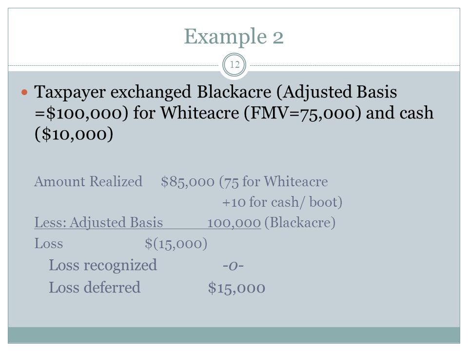 Example 2 Taxpayer exchanged Blackacre (Adjusted Basis =$100,000) for Whiteacre (FMV=75,000) and cash ($10,000)