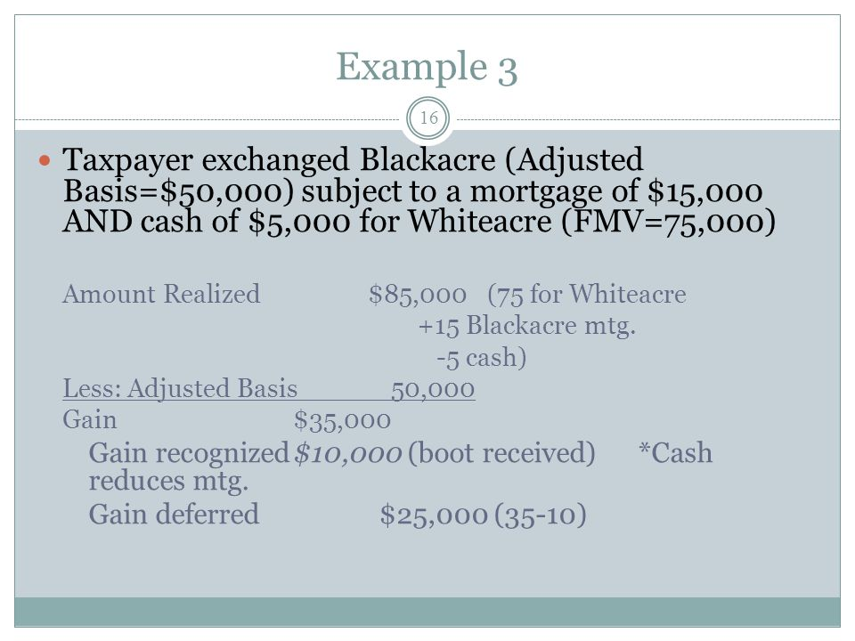 Example 3 Taxpayer exchanged Blackacre (Adjusted Basis=$50,000) subject to a mortgage of $15,000 AND cash of $5,000 for Whiteacre (FMV=75,000)