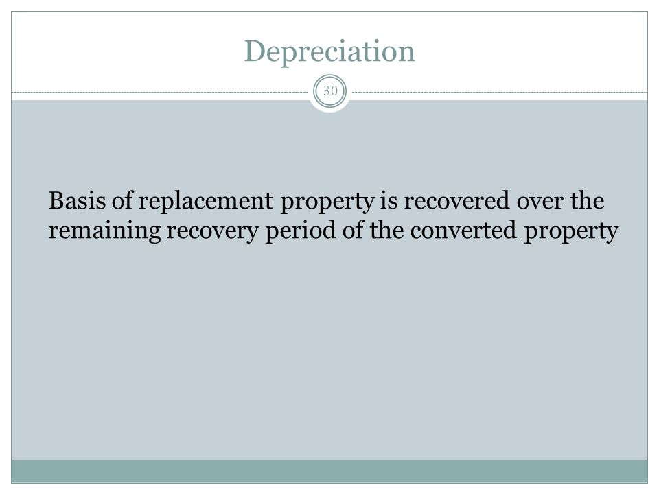 Depreciation Basis of replacement property is recovered over the remaining recovery period of the converted property.