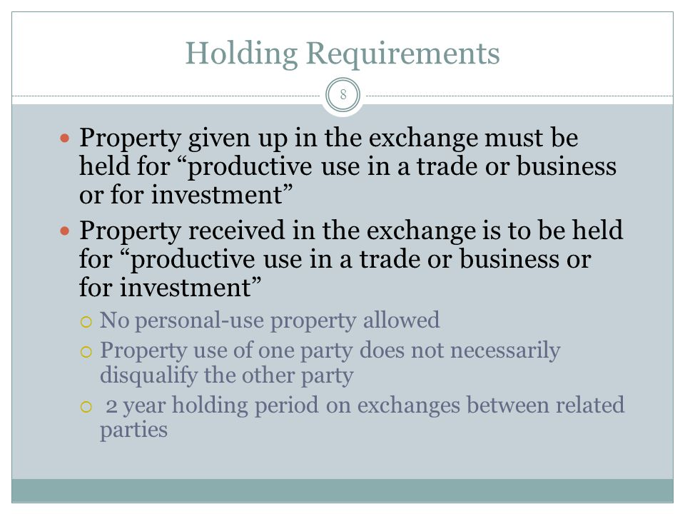 Holding Requirements Property given up in the exchange must be held for productive use in a trade or business or for investment