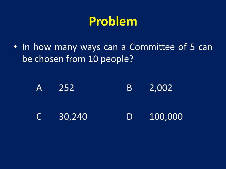 Problem In how many ways can a Committee of 5 can be chosen from 10 people.