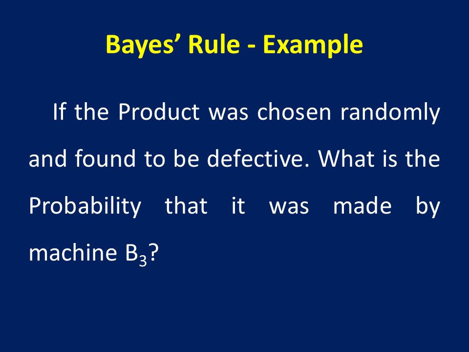 Bayes' Rule - Example If the Product was chosen randomly and found to be defective.