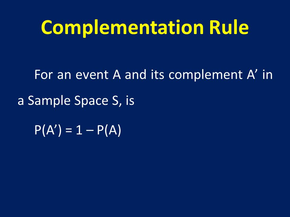 Complementation Rule For an event A and its complement A' in a Sample Space S, is P(A') = 1 – P(A)