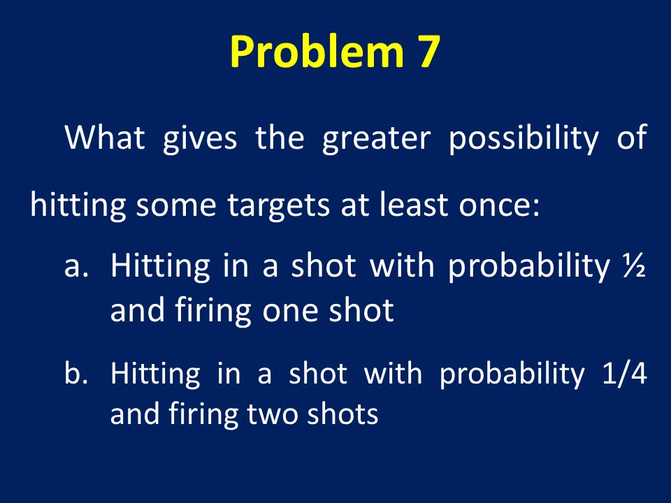 Problem 7 What gives the greater possibility of hitting some targets at least once: Hitting in a shot with probability ½ and firing one shot.