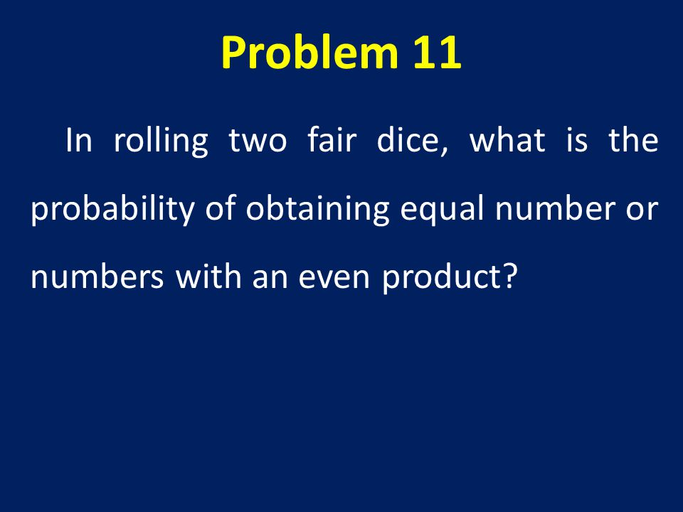 Problem 11 In rolling two fair dice, what is the probability of obtaining equal number or numbers with an even product