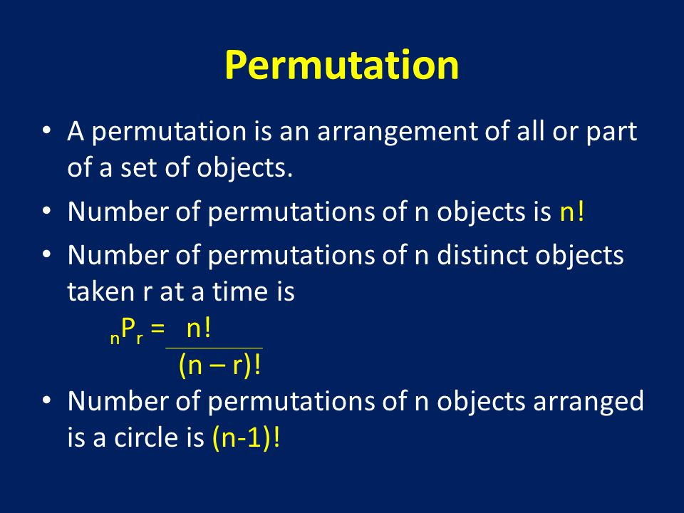 Permutation A permutation is an arrangement of all or part of a set of objects. Number of permutations of n objects is n!