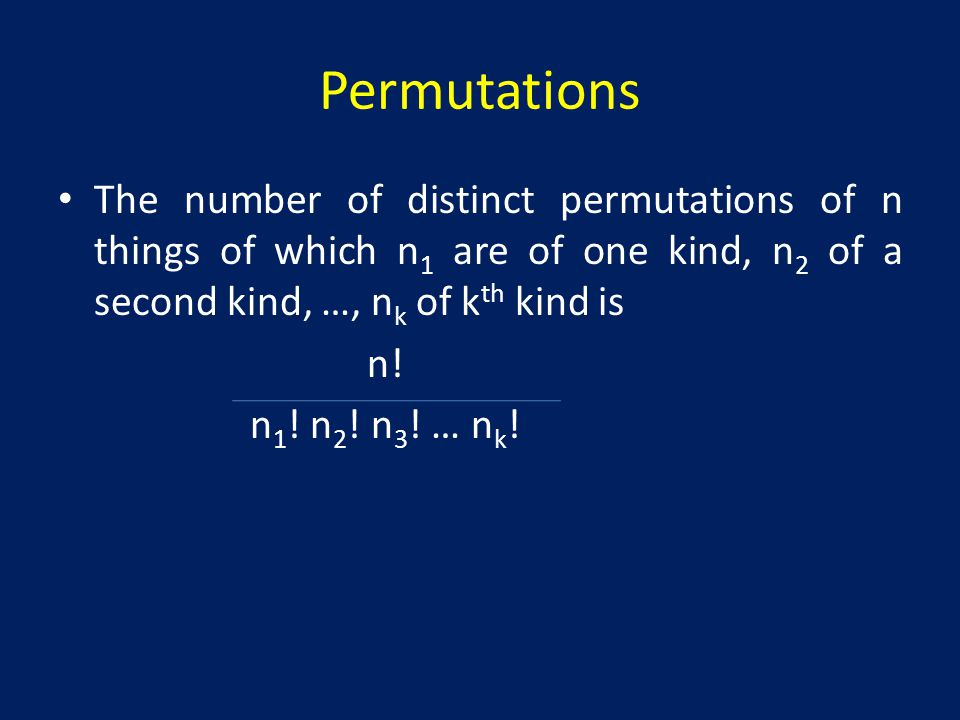 Permutations The number of distinct permutations of n things of which n1 are of one kind, n2 of a second kind, …, nk of kth kind is.