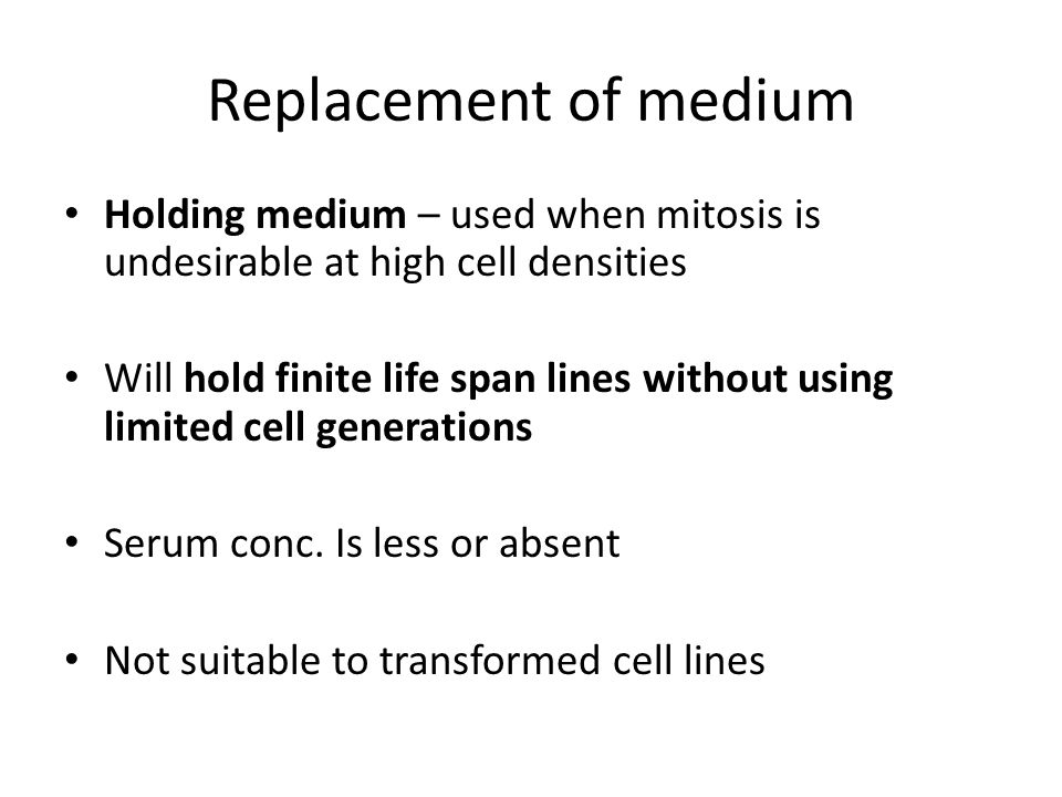 Replacement of medium Holding medium – used when mitosis is undesirable at high cell densities.