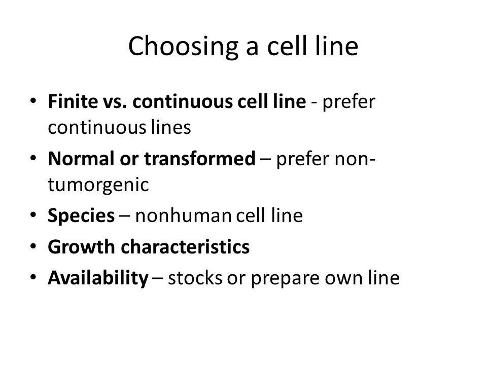 Choosing a cell line Finite vs. continuous cell line - prefer continuous lines. Normal or transformed – prefer non-tumorgenic.