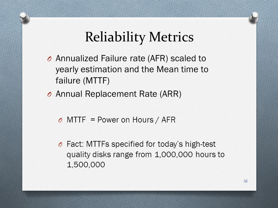Reliability Metrics Annualized Failure rate (AFR) scaled to yearly estimation and the Mean time to failure (MTTF)