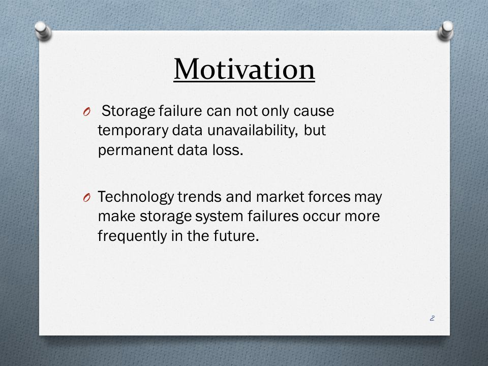 Motivation Storage failure can not only cause temporary data unavailability, but permanent data loss.