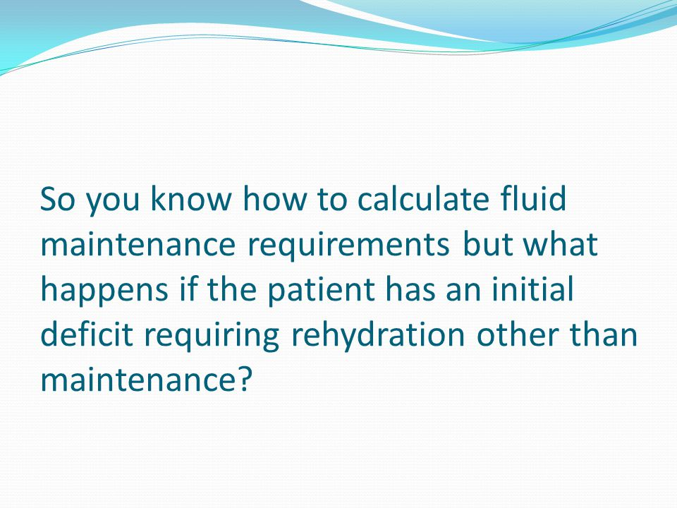 So you know how to calculate fluid maintenance requirements but what happens if the patient has an initial deficit requiring rehydration other than maintenance