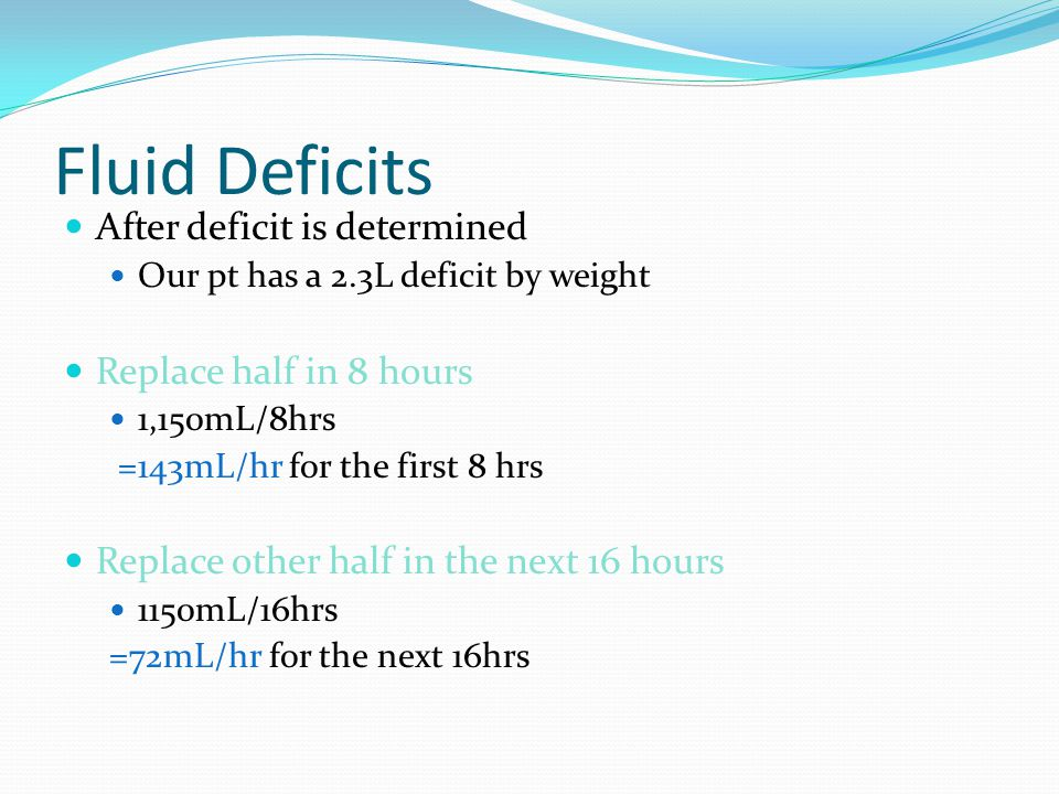 Fluid Deficits After deficit is determined Replace half in 8 hours
