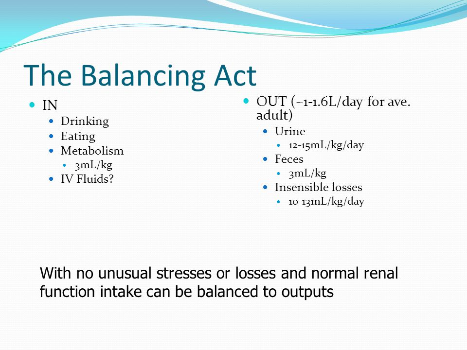 The Balancing Act OUT (~1-1.6L/day for ave. adult) Urine. 12-15mL/kg/day. Feces. 3mL/kg. Insensible losses.