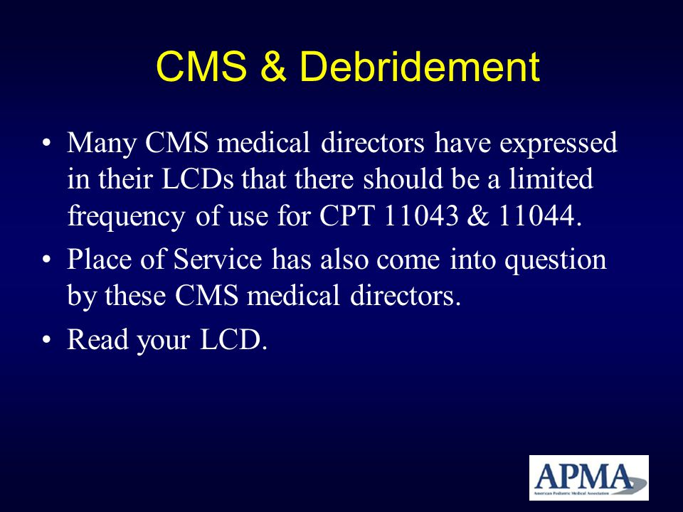 CMS & Debridement Many CMS medical directors have expressed in their LCDs that there should be a limited frequency of use for CPT 11043 & 11044.